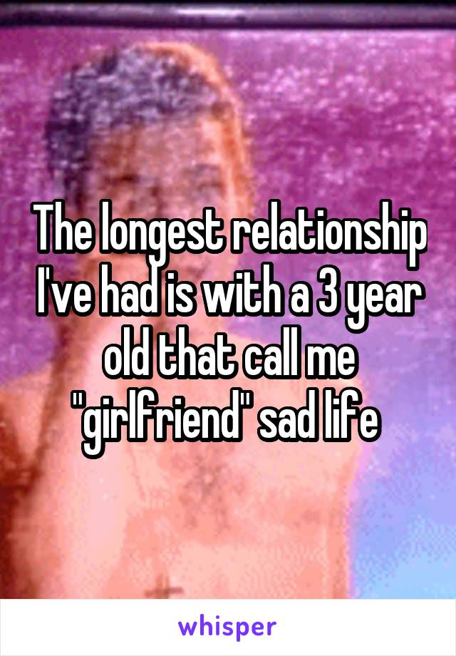 """The longest relationship I've had is with a 3 year old that call me """"girlfriend"""" sad life"""