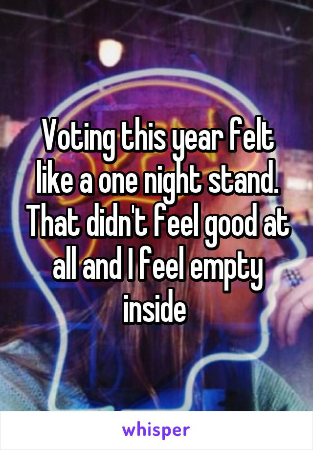 Voting this year felt like a one night stand. That didn't feel good at all and I feel empty inside