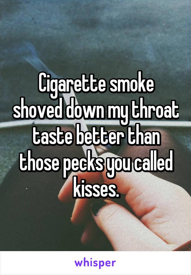 Cigarette smoke shoved down my throat taste better than those pecks you called kisses.