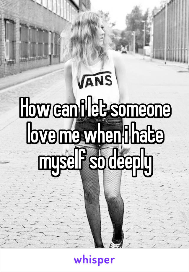 How can i let someone love me when i hate myself so deeply