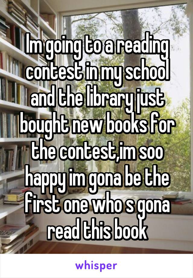 Im going to a reading contest in my school and the library just bought new books for the contest,im soo happy im gona be the first one who s gona read this book