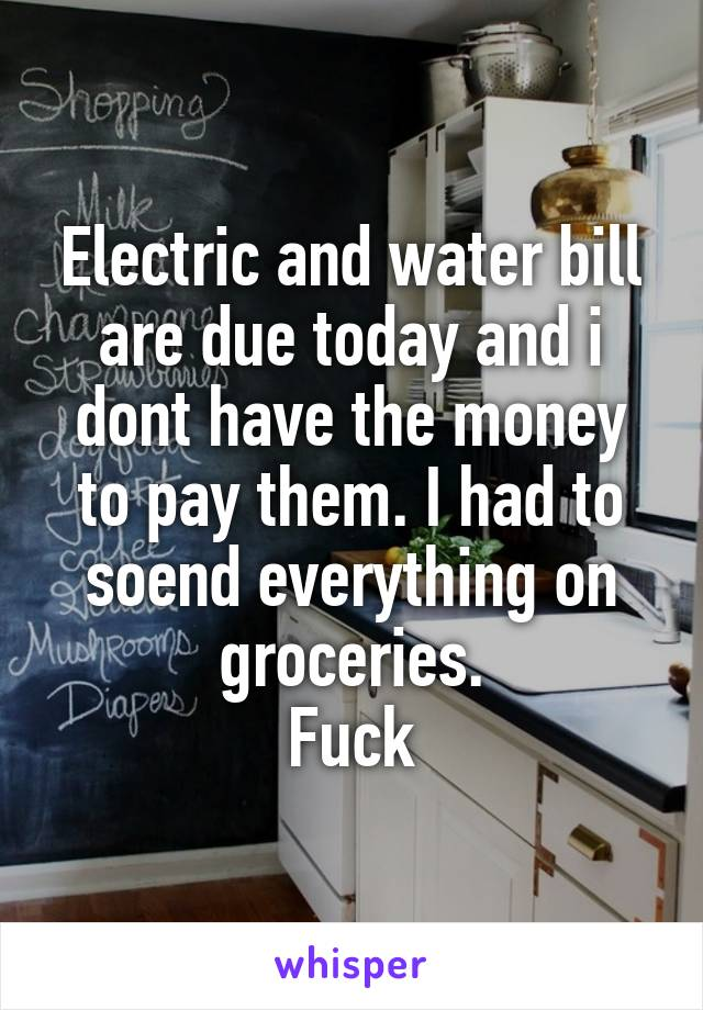 Electric and water bill are due today and i dont have the money to pay them. I had to soend everything on groceries. Fuck