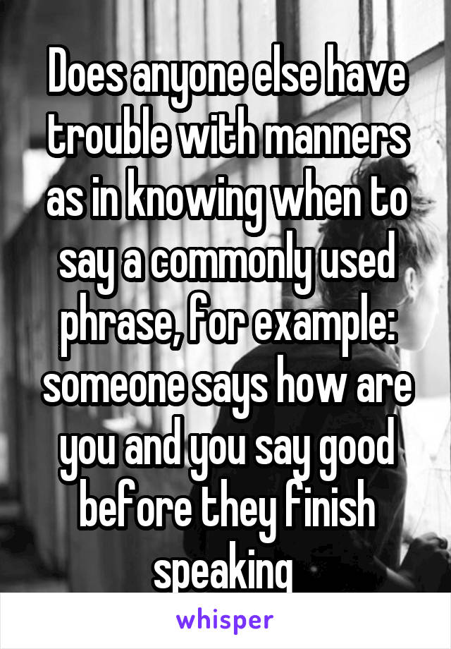 Does anyone else have trouble with manners as in knowing when to say a commonly used phrase, for example: someone says how are you and you say good before they finish speaking
