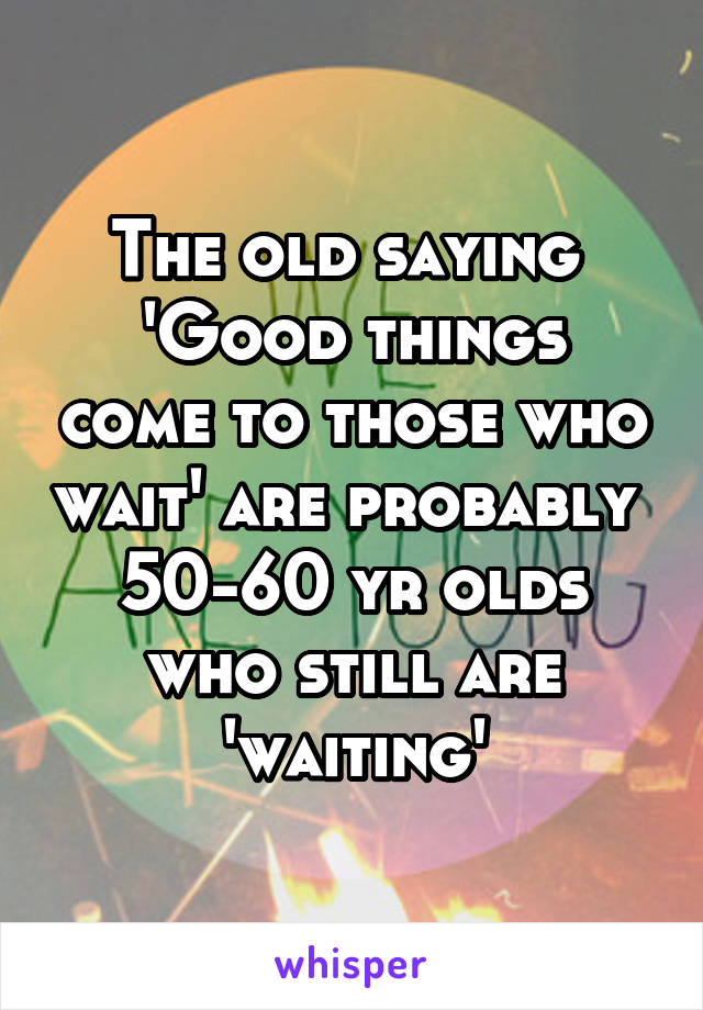The old saying  'Good things come to those who wait' are probably  50-60 yr olds who still are 'waiting'