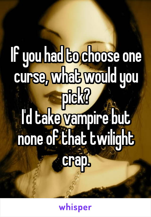 If you had to choose one curse, what would you pick? I'd take vampire but none of that twilight crap.
