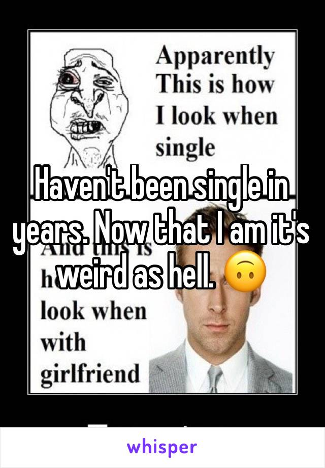 Haven't been single in years. Now that I am it's weird as hell. 🙃