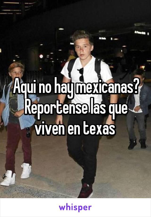 Aqui no hay mexicanas? Reportense las que viven en texas
