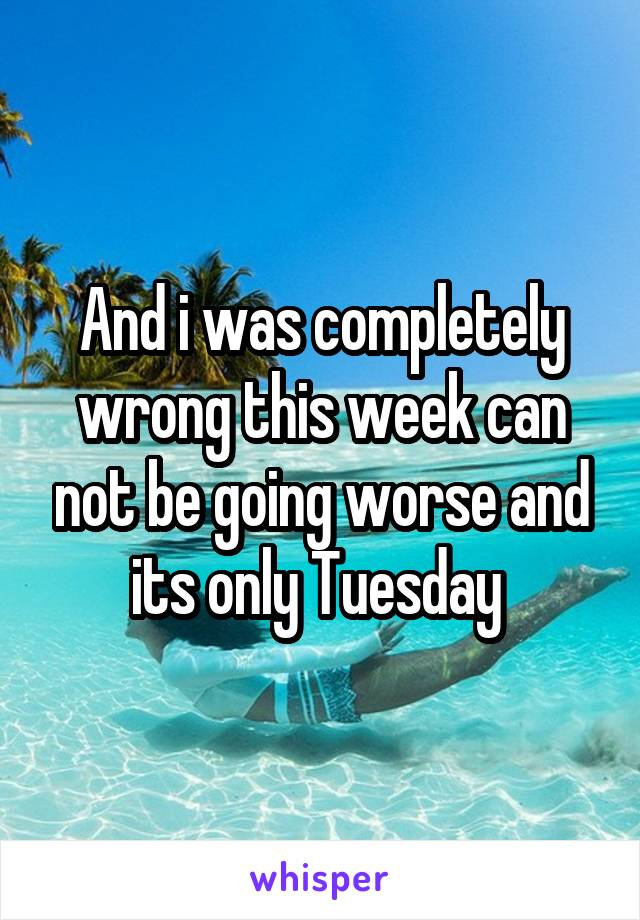 And i was completely wrong this week can not be going worse and its only Tuesday