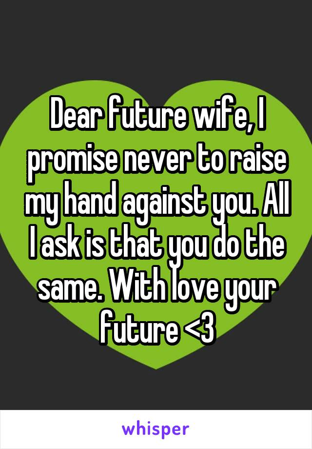 Dear future wife, I promise never to raise my hand against you. All I ask is that you do the same. With love your future <3