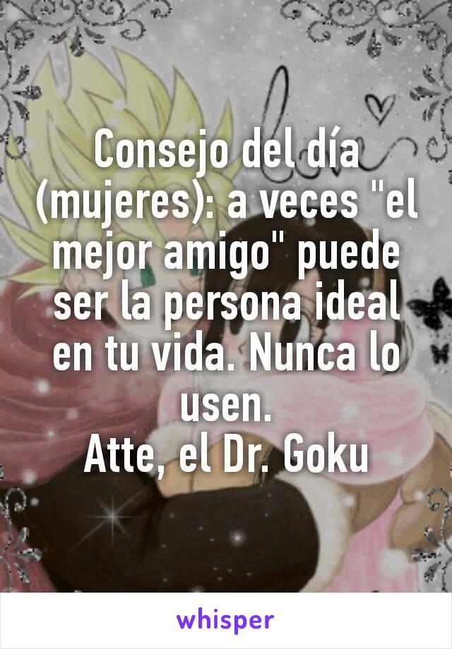 """Consejo del día (mujeres): a veces """"el mejor amigo"""" puede ser la persona ideal en tu vida. Nunca lo usen. Atte, el Dr. Goku"""