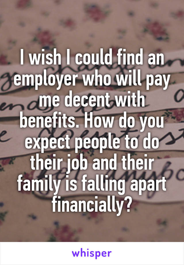 I wish I could find an employer who will pay me decent with benefits. How do you expect people to do their job and their family is falling apart financially?