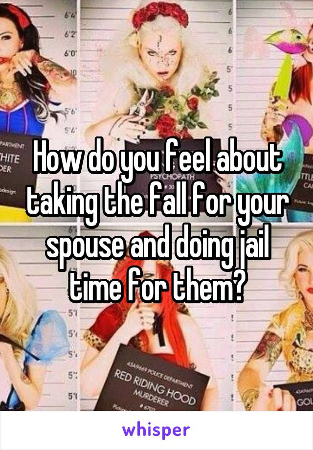 How do you feel about taking the fall for your spouse and doing jail time for them?
