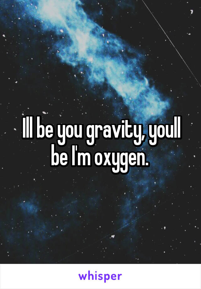Ill be you gravity, youll be I'm oxygen.