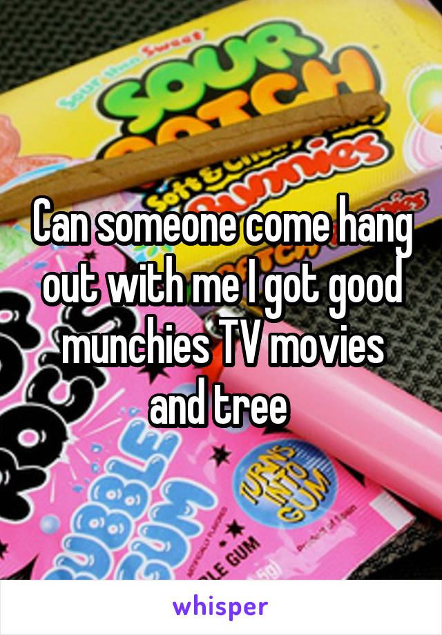 Can someone come hang out with me I got good munchies TV movies and tree