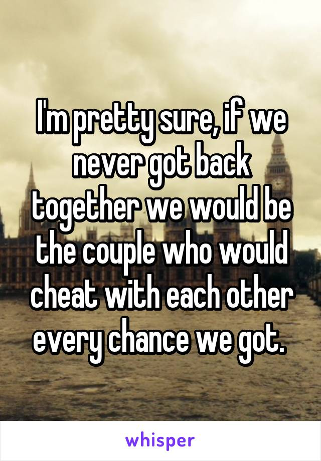 I'm pretty sure, if we never got back together we would be the couple who would cheat with each other every chance we got.