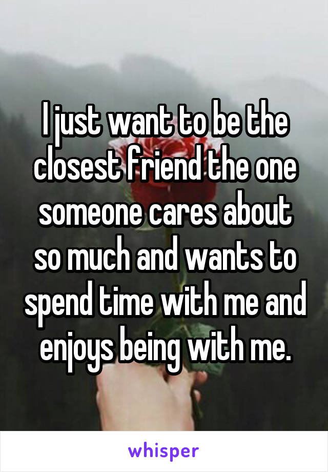 I just want to be the closest friend the one someone cares about so much and wants to spend time with me and enjoys being with me.