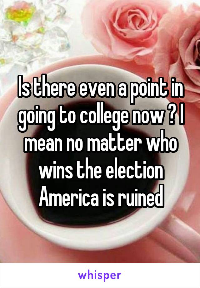 Is there even a point in going to college now ? I mean no matter who wins the election America is ruined