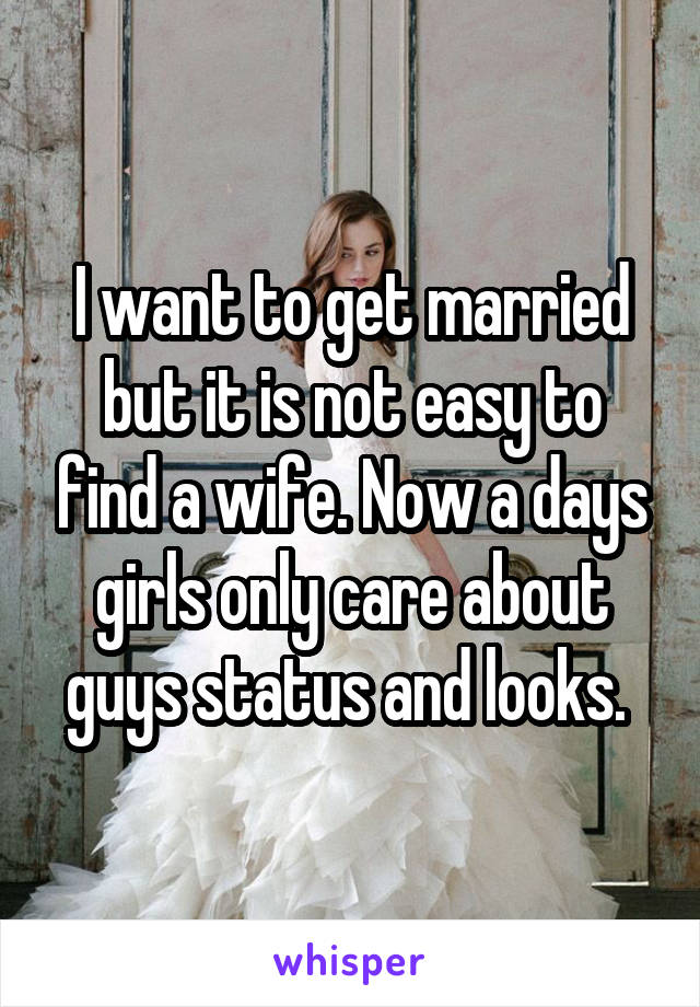 I want to get married but it is not easy to find a wife. Now a days girls only care about guys status and looks.