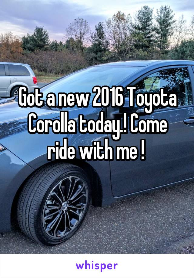Got a new 2016 Toyota Corolla today.! Come ride with me !