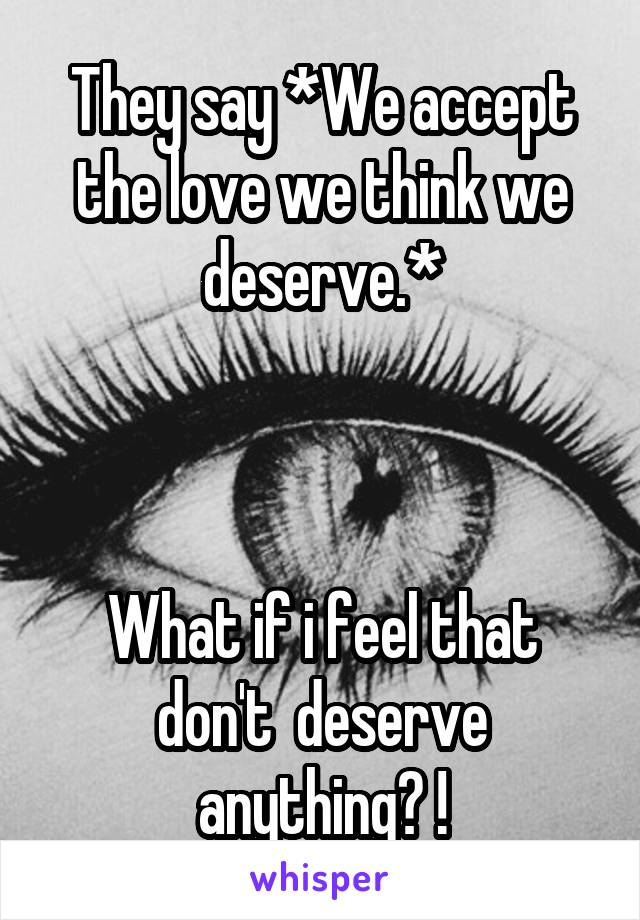 They say *We accept the love we think we deserve.*    What if i feel that don't  deserve anything? !