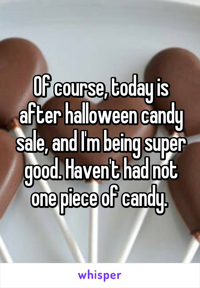 Of course, today is after halloween candy sale, and I'm being super good. Haven't had not one piece of candy.