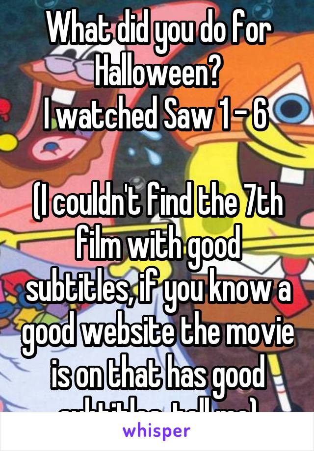 What did you do for Halloween? I watched Saw 1 - 6   (I couldn't find the 7th film with good subtitles, if you know a good website the movie is on that has good subtitles, tell me)