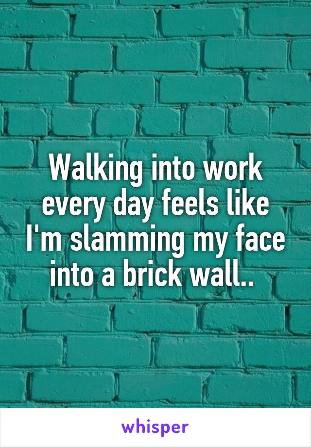 Walking into work every day feels like I'm slamming my face into a brick wall..