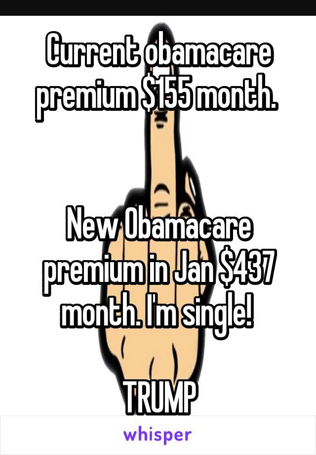 Current obamacare premium $155 month.    New Obamacare premium in Jan $437 month. I'm single!   TRUMP