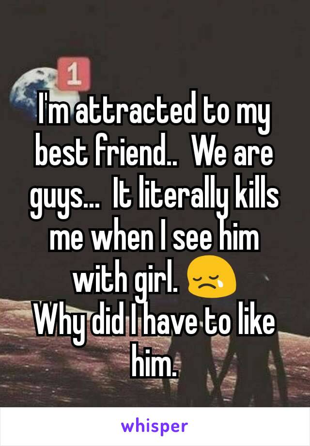 I'm attracted to my best friend..  We are guys...  It literally kills me when I see him with girl. 😢 Why did I have to like him.