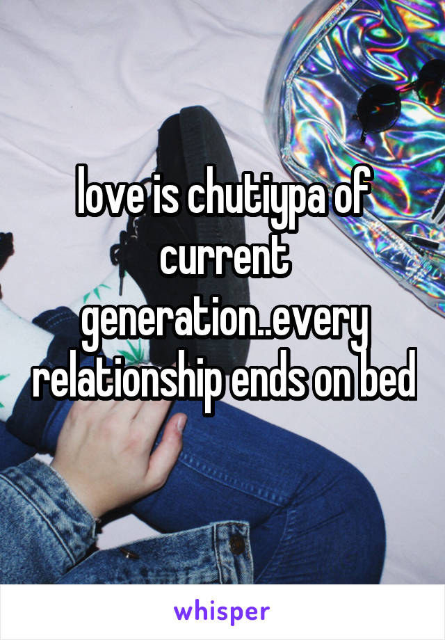 love is chutiypa of current generation..every relationship ends on bed