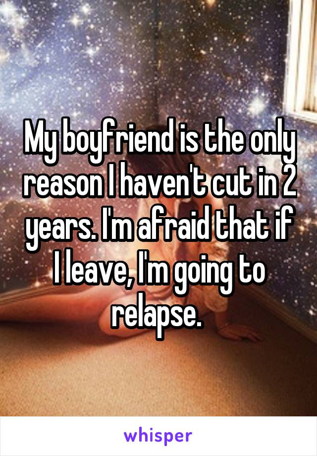 My boyfriend is the only reason I haven't cut in 2 years. I'm afraid that if I leave, I'm going to relapse.