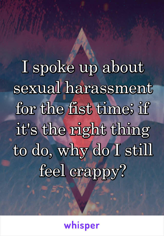 I spoke up about sexual harassment for the fist time; if it's the right thing to do, why do I still feel crappy?