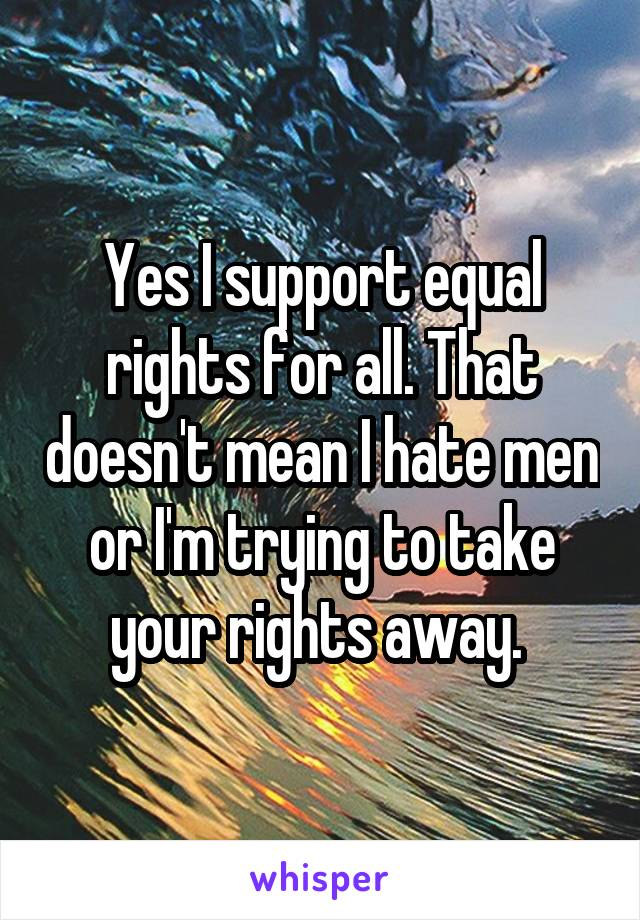 Yes I support equal rights for all. That doesn't mean I hate men or I'm trying to take your rights away.