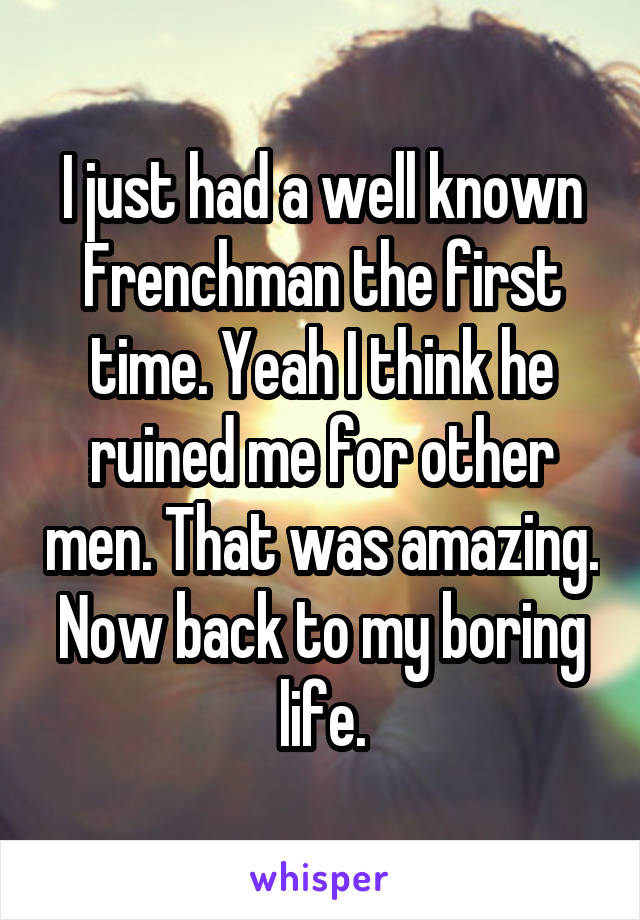 I just had a well known Frenchman the first time. Yeah I think he ruined me for other men. That was amazing. Now back to my boring life.