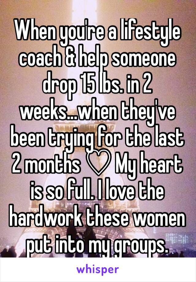 When you're a lifestyle coach & help someone drop 15 lbs. in 2 weeks...when they've been trying for the last 2 months ♡ My heart is so full. I love the hardwork these women put into my groups.