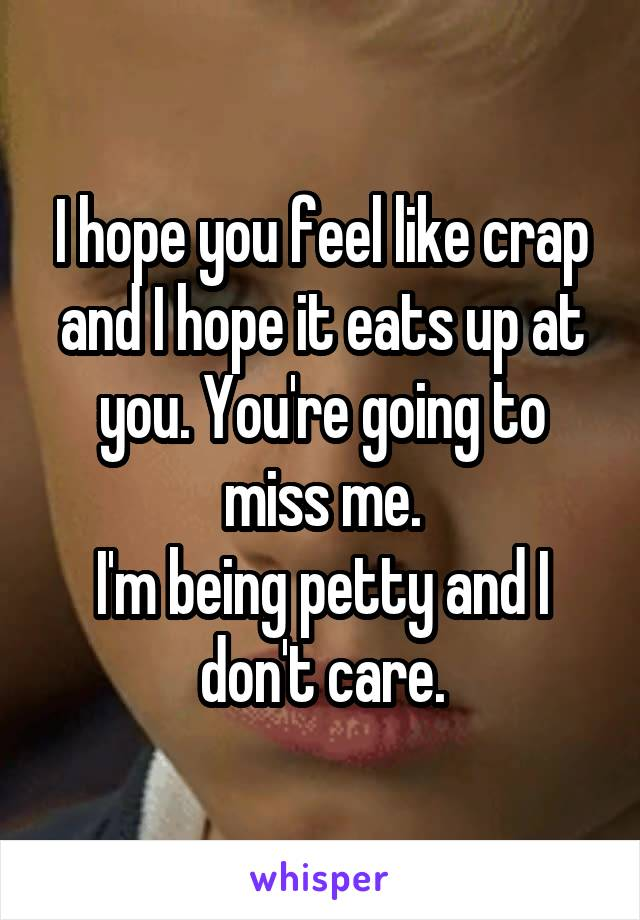 I hope you feel like crap and I hope it eats up at you. You're going to miss me. I'm being petty and I don't care.