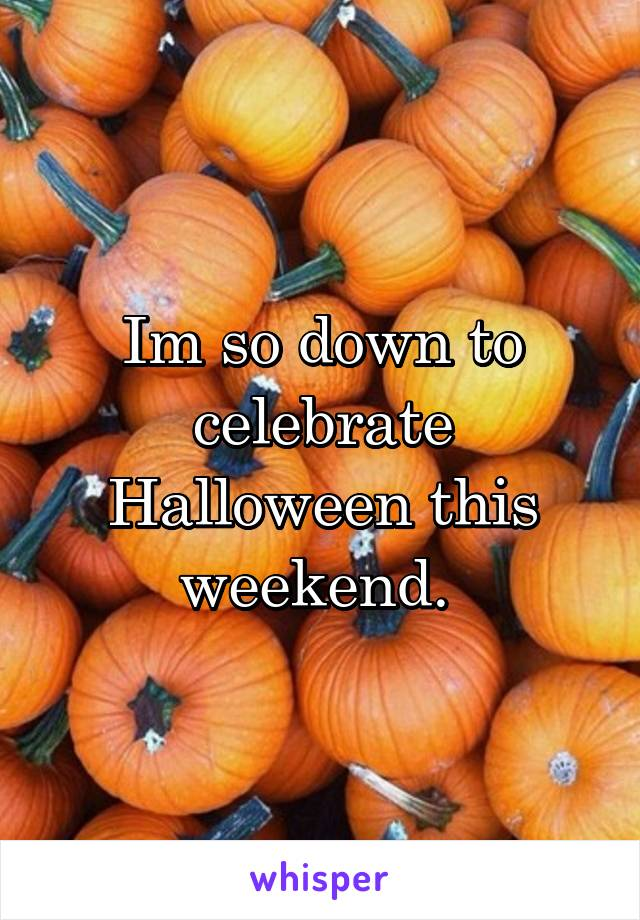 Im so down to celebrate Halloween this weekend.