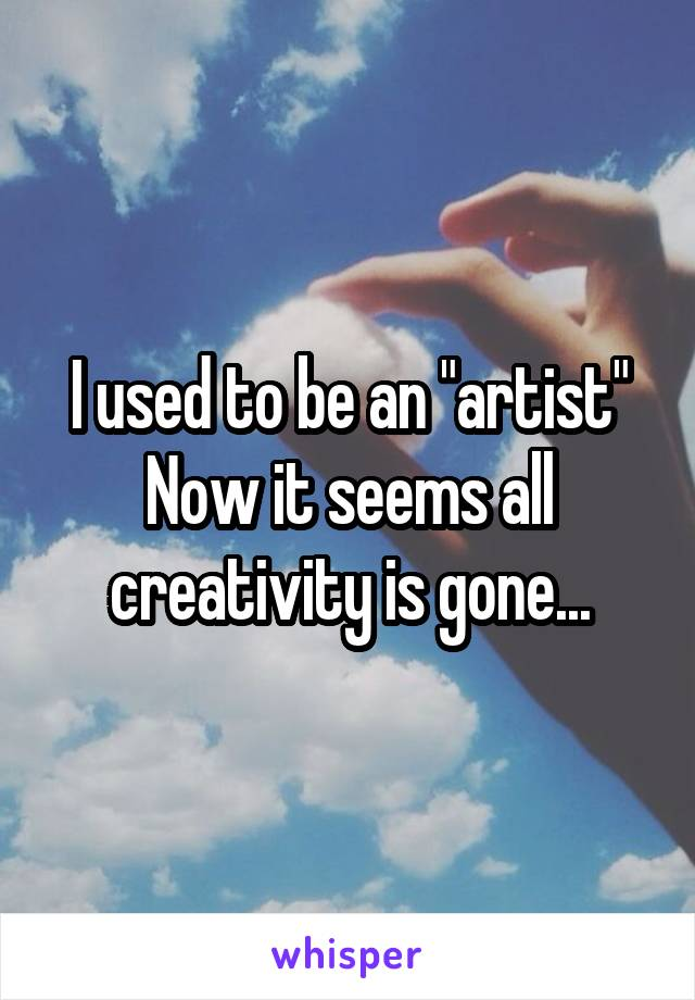 "I used to be an ""artist"" Now it seems all creativity is gone..."