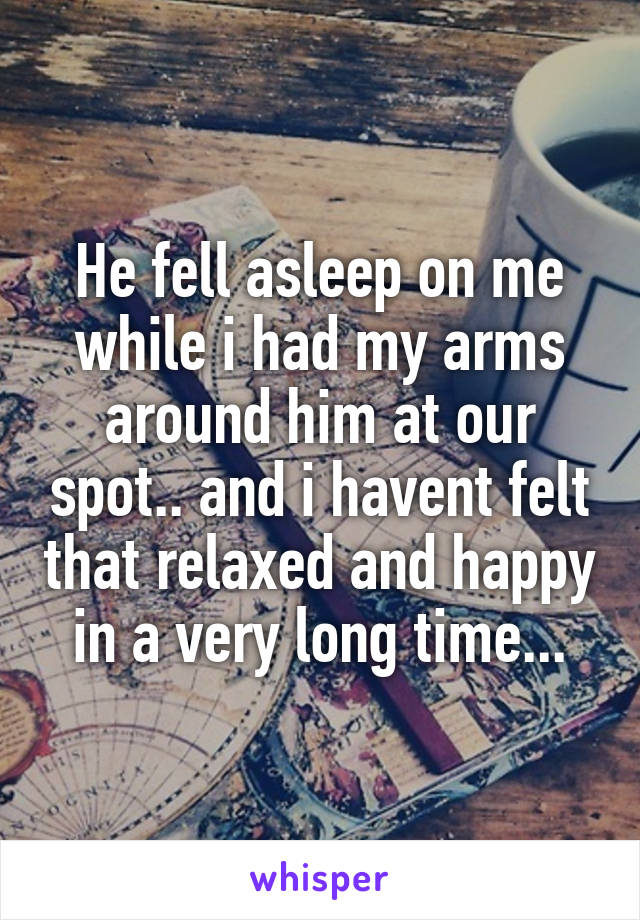 He fell asleep on me while i had my arms around him at our spot.. and i havent felt that relaxed and happy in a very long time...