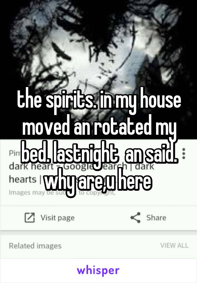 the spirits. in my house moved an rotated my bed. lastnight  an said. why are,u here