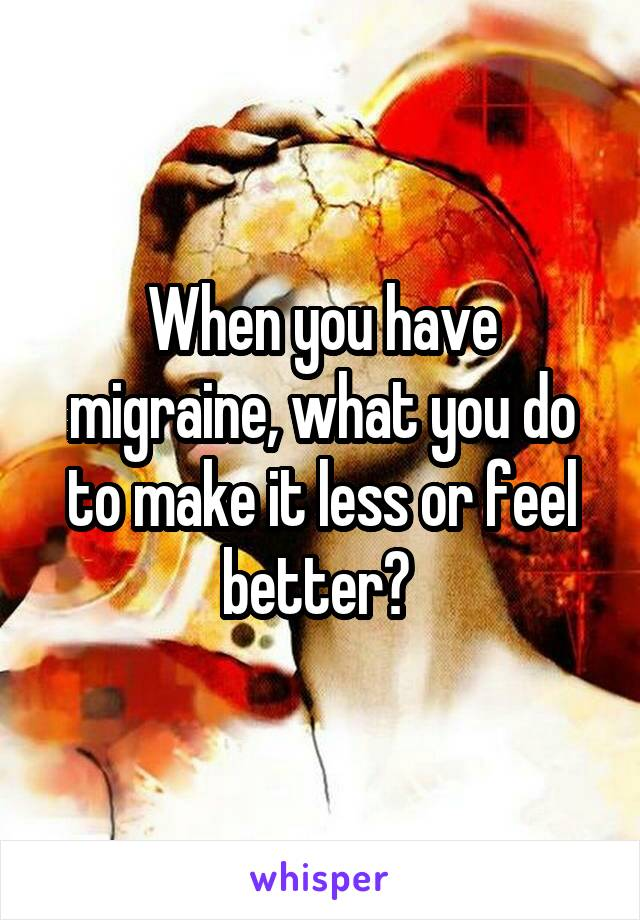 When you have migraine, what you do to make it less or feel better?