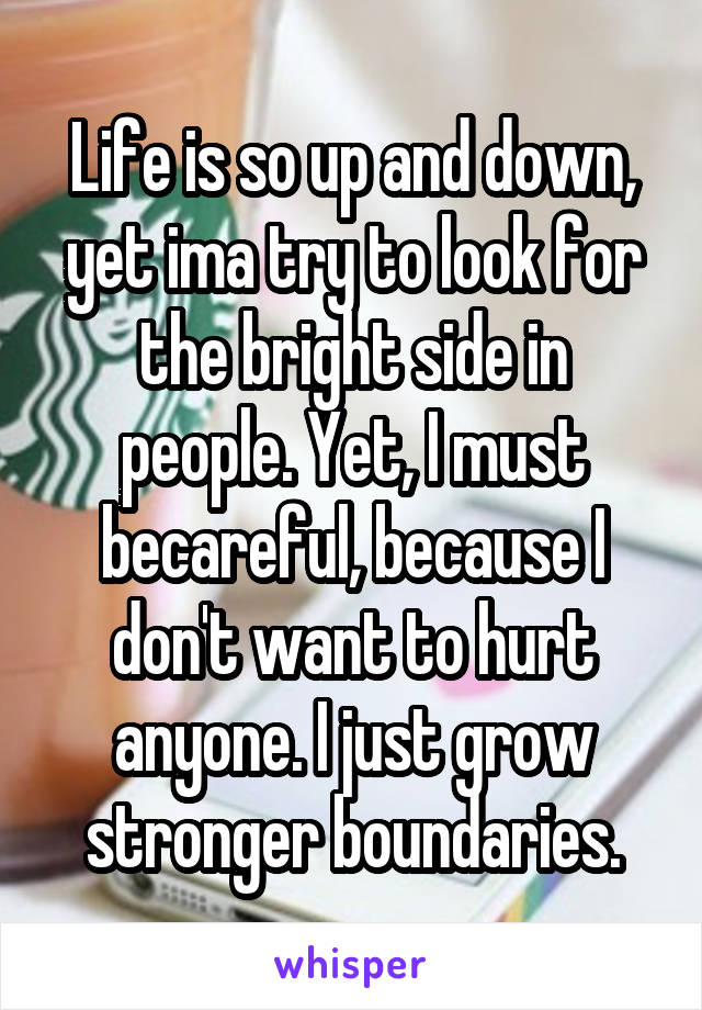 Life is so up and down, yet ima try to look for the bright side in people. Yet, I must becareful, because I don't want to hurt anyone. I just grow stronger boundaries.