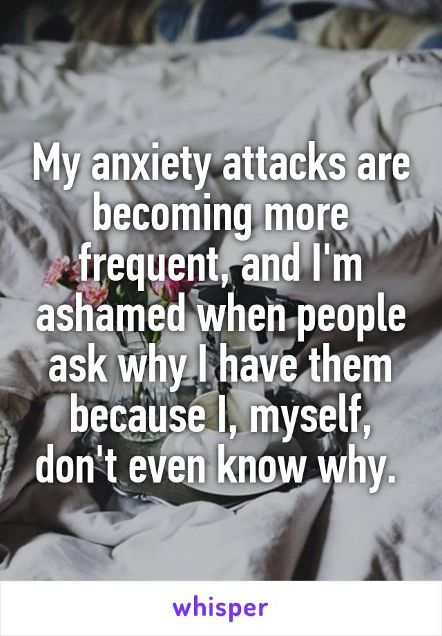 My anxiety attacks are becoming more frequent, and I'm ashamed when people ask why I have them because I, myself, don't even know why.