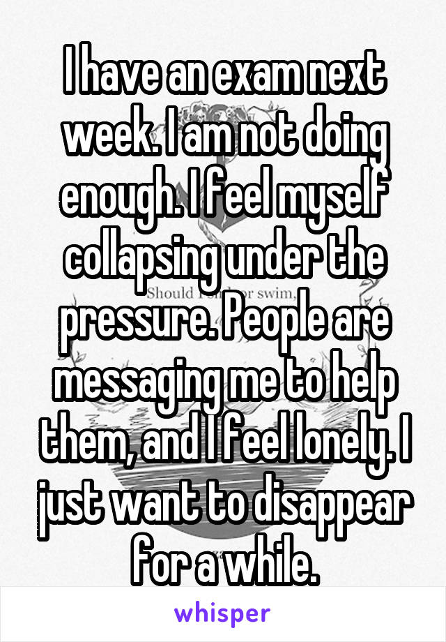 I have an exam next week. I am not doing enough. I feel myself collapsing under the pressure. People are messaging me to help them, and I feel lonely. I just want to disappear for a while.