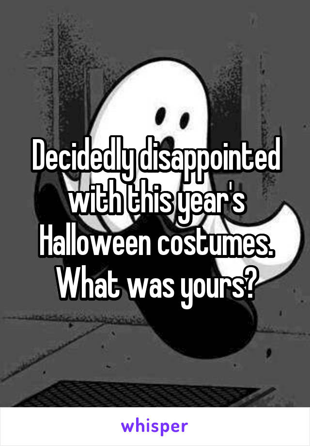 Decidedly disappointed with this year's Halloween costumes. What was yours?