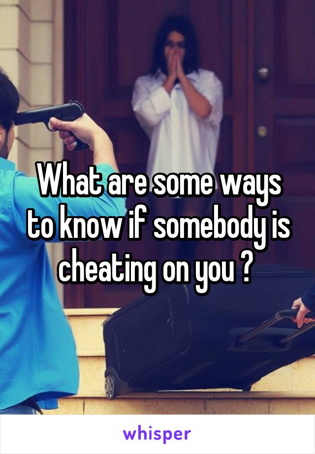 What are some ways to know if somebody is cheating on you ?