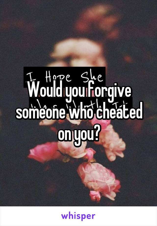 Would you forgive someone who cheated on you?