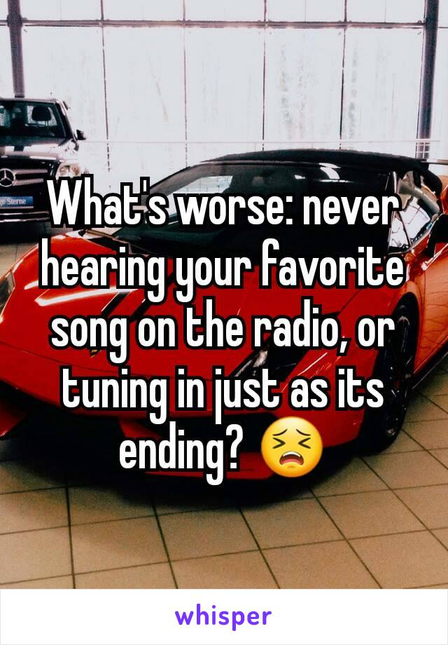 What's worse: never hearing your favorite song on the radio, or tuning in just as its ending? 😣