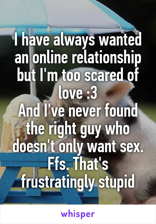I have always wanted an online relationship but I'm too scared of love :3 And I've never found the right guy who doesn't only want sex. Ffs. That's frustratingly stupid