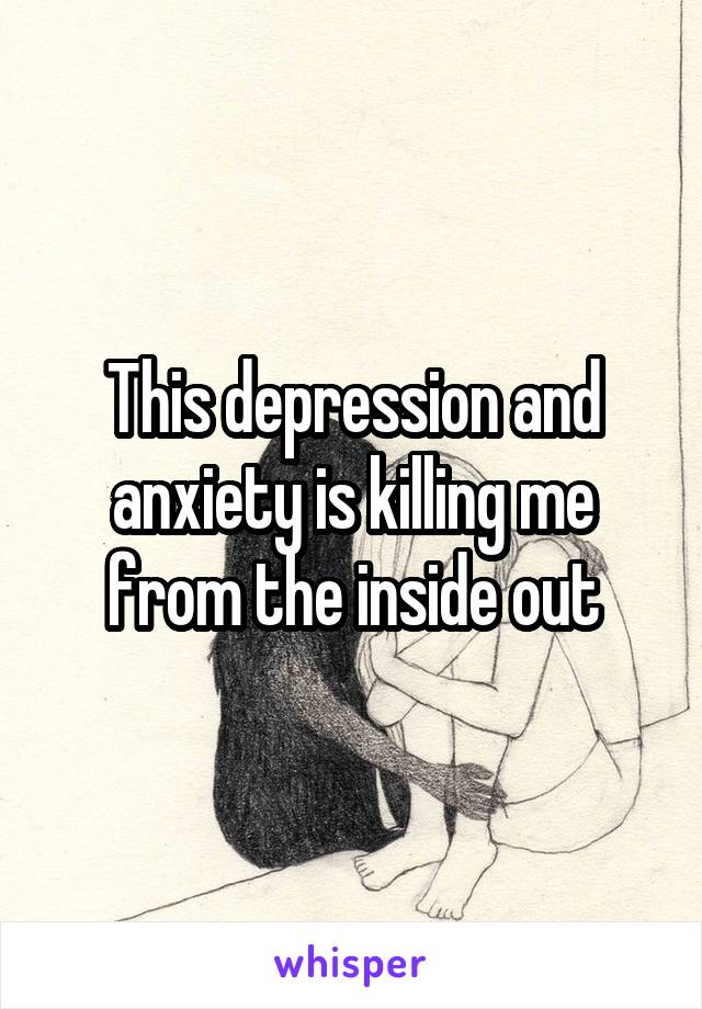 This depression and anxiety is killing me from the inside out